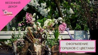 Оформление горшков с цветами. Весенний букет. Дом в деталях. 16 серия.