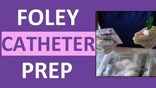 How to Prepare a Foley Catheter Kit | Set-up a Foley for Insertion