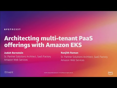 AWS re:Invent 2019: Architecting multi-tenant PaaS offerings with Amazon EKS (GPSTEC337)