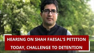 Hearing on Shah Faesal's petition today, challenge to detention