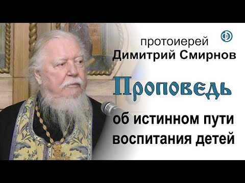 Протоиерей Димитрий Смирнов. Проповедь об истинном пути воспитания детей