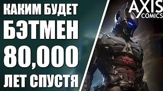 Каким будет Бэтмен 80,000 ЛЕТ спустя?