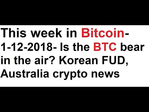 This week in Bitcoin- 1-12-2018- Is the BTC bear in the air? Korean FUD, Australia crypto news