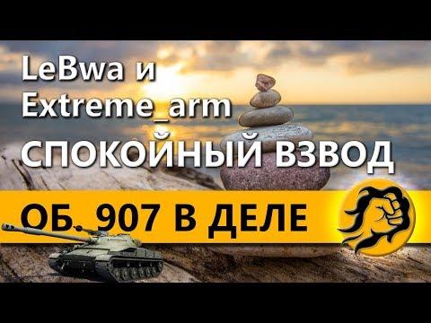 LeBwa и Extreme_arm. СПОКОЙНЫЙ ВЗВОД. ОБЪЕКТ 907 В ДЕЛЕ