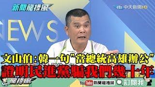 【精彩】韓稱「當總統高雄辦公」遭綠營圍剿 文山伯:一句話證明民進黨騙我們幾十年!
