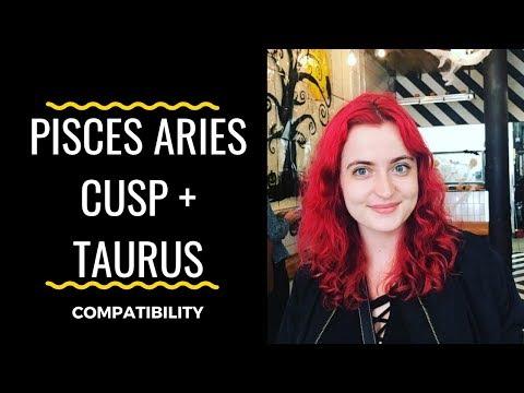 Aries Pisces Cusp + Taurus - COMPATIBILITY