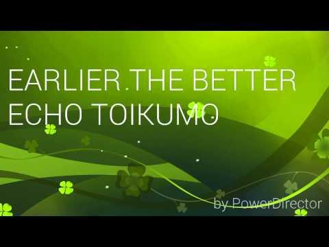 EARLIER THE BETTER ECHO TOIKUMOH