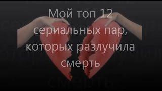 Топ 12 сериальных пар, которых разлучила смерть / Top 12 Serials couples who are separated death