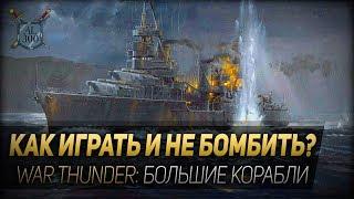 КАК ИГРАТЬ И НЕ БОМБИТЬ ◆ War Thunder: большие корабли