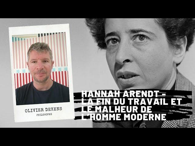 Hannah Arendt - La fin du travail et le malheur de l'homme moderne, Olivier Dekens