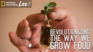 Revolutionizing the Way We Grow Food - Nat Geo Live
