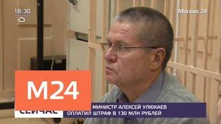 Экс-министр Улюкаев оплатил многомиллионный штраф - Москва 24