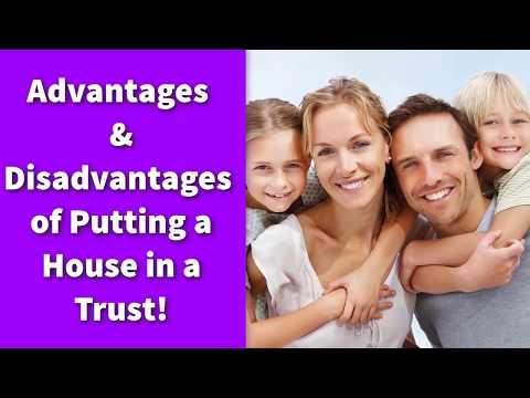 Advantages And Disadvantages Of Putting A House In A Trust!
