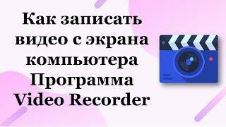 Как записать видео с экрана компьютера. Программа Video Recorder