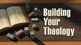 Building Your Theology – Lesson 1: What Is Theology?