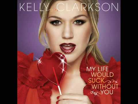 My Life Would Suck Without You- Kelly Clarkson