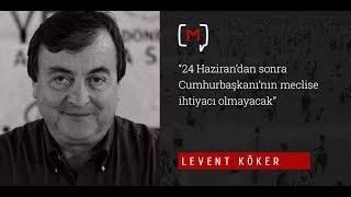 """Levent Köker: """"24 Haziran'dan sonra Cumhurbaşkanı'nın meclise ihtiyacı olmayacak"""""""