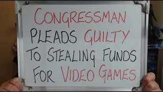 CONGRESSMAN Pleads GU LTY To Stealing Funds For V DEO GAMES