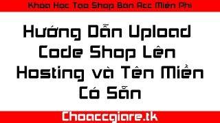 Khóa Học Tạo Shop Bán Acc - Bài 2: Hướng Dẫn Upload Code Shop ACC Lên Hosting Và Tên Miền Có Sẵn