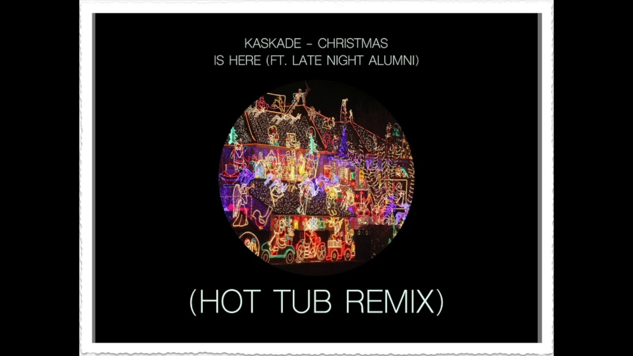 Kaskade Christmas.Kaskade Christmas Is Here Ft Late Night Alumni Hot Tub Remix