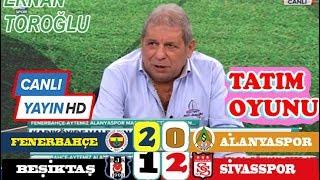 Fenerbahçe 2-0 Alanyaspor , Beşiktaş 1-2 Sivasspor , maç  yorumlar Erman Toroğlu  canlı yayın
