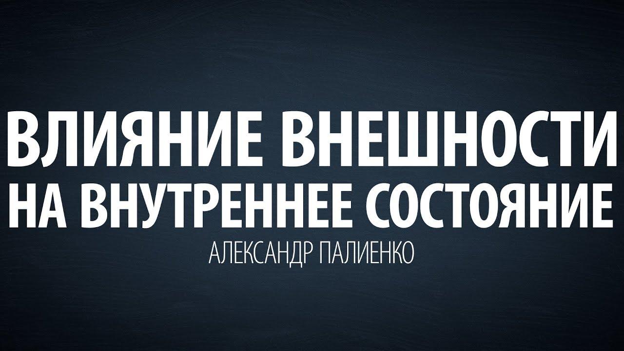 Александр Палиенко - Влияние внешности на внутреннее состояние.