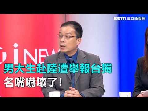 男大生赴陸遭舉報台獨 名嘴嚇壞了!|三立新聞網SETN.com