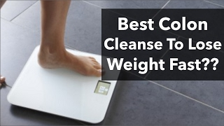 What's The Best Colon Cleanse To Lose Weight? Best Way To Cleanse Colon Fast…