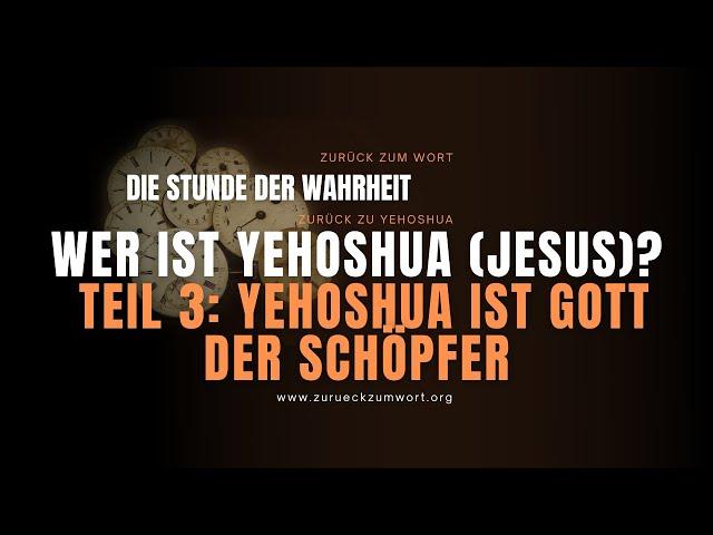 Wer ist Yehoshua (Jesus)? - Teil 3: YEHOSHUA ist Gott der Schöpfer