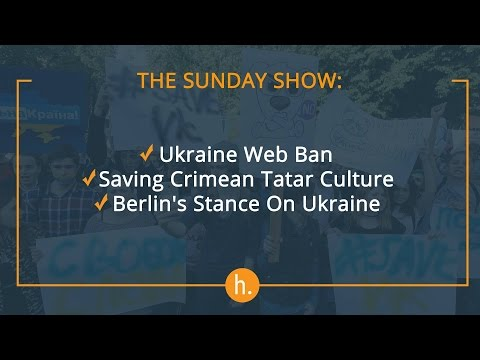 The Sunday Show: Ukraine Web Ban, Saving Crimean Tatar Culture, Berlin's Stance On Ukraine