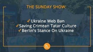 The Sunday Show: Ukraine Web Ban, Saving Crimean Tatar Culture, Berlin's Stance On Ukraine