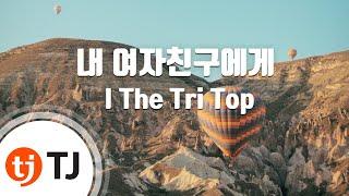 Tj노래방  내여자친구에게 - I The Tri Top    / Tj Karaoke