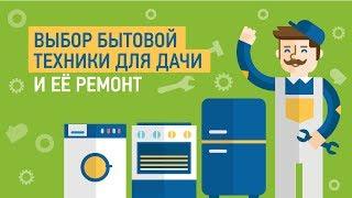 Выбор бытовой техники для дачи и её ремонт — Советы мастера по ремонту бытовой техники