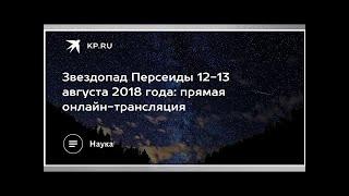 Звездопад Персеиды 12-13 августа 2018 года: прямая онлайн-трансляция