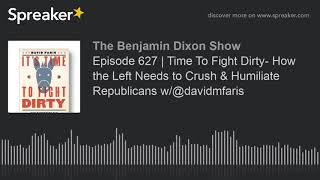 Episode 627   Time To Fight Dirty- How the Left Needs to Crush & Humiliate Republicans w/@davidmfari