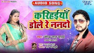 करिहईयाँ डोले रे ननदो #Upendra Lal Yadav का यह गाना पुरे यू.पी बिहार में धूम मचा दिया