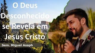 O Deus Desconhecido se Revela em Jesus Cristo   Sem. Miguel Asaph