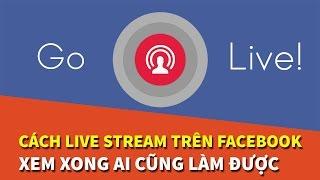 Hướng dẫn cách Live Stream trên Facebook hiệu quả, đơn giản nhất 2017