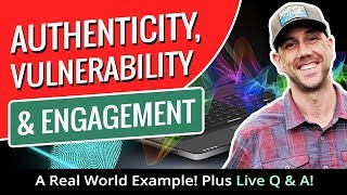 Authenticity, Vulnerability & Engagement - A Real World Example!  Plus Live Q & A!