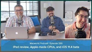 iPad review, Apple-made Mac CPUs, and iOS 11.4 beta | Macworld Podcast Ep. 599