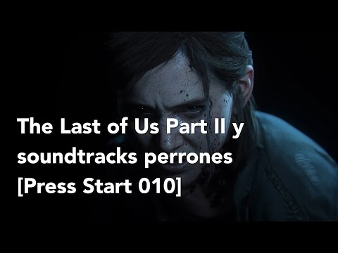 Berrinches contra The Last of Us 2 y soundtracks de videojuegos perrones [Press Start 010]