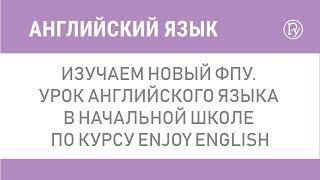 Изучаем новый ФПУ. Урок английского языка в начальной школе по курсу Enjoy English