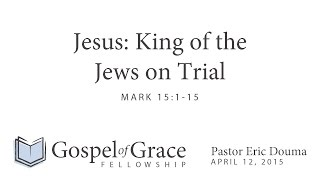 Jesus: King of the Jews on Trial (Mark 15:1-15)