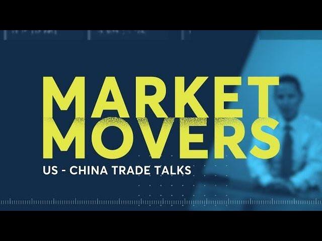 Market Movers: US-China Trade Talks