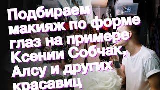 Подбираем макияж по форме глаз на примере Ксении Собчак Алсу и других красавиц