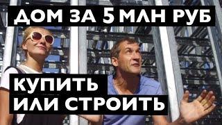 Дом за 5 млн рублей, Купить или строить?