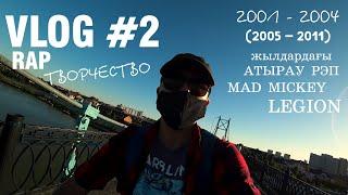 Vlog#2: RAP Творчество АТЫРАУДЫҢ 2001-2004 (2005 - 2011) жылдар аралығындағы РЭП Mad Mickey, LEGION
