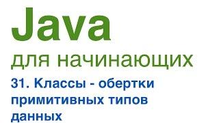 Java для начинающих. Урок 31: Классы-обертки примитивных типов данных.