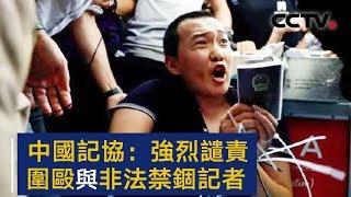 中华全国新闻工作者协会发表声明 强烈谴责围殴与非法禁锢记者严重暴力行径 | CCTV