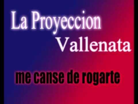 ME CANSE DE ROGARTE LA PROYECCION VALLENATA